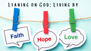Leaning on God: Living By Faith Hope and Love