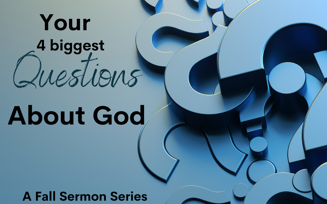 Your Four Biggest Questions about God – Sermon Series Created by You!